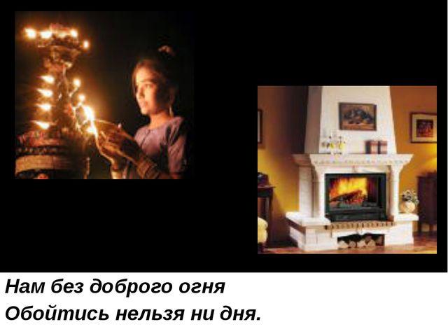 Нам без доброго огня Обойтись нельзя ни дня.