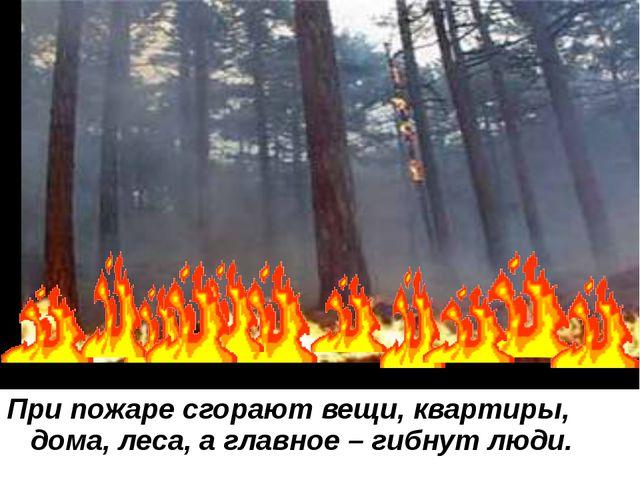 При пожаре сгорают вещи, квартиры, дома, леса, а главное – гибнут люди.