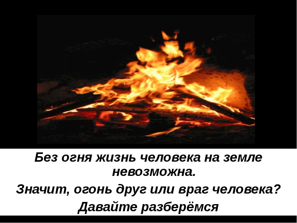 Без огня жизнь человека на земле невозможна. Значит, огонь друг или враг чело...