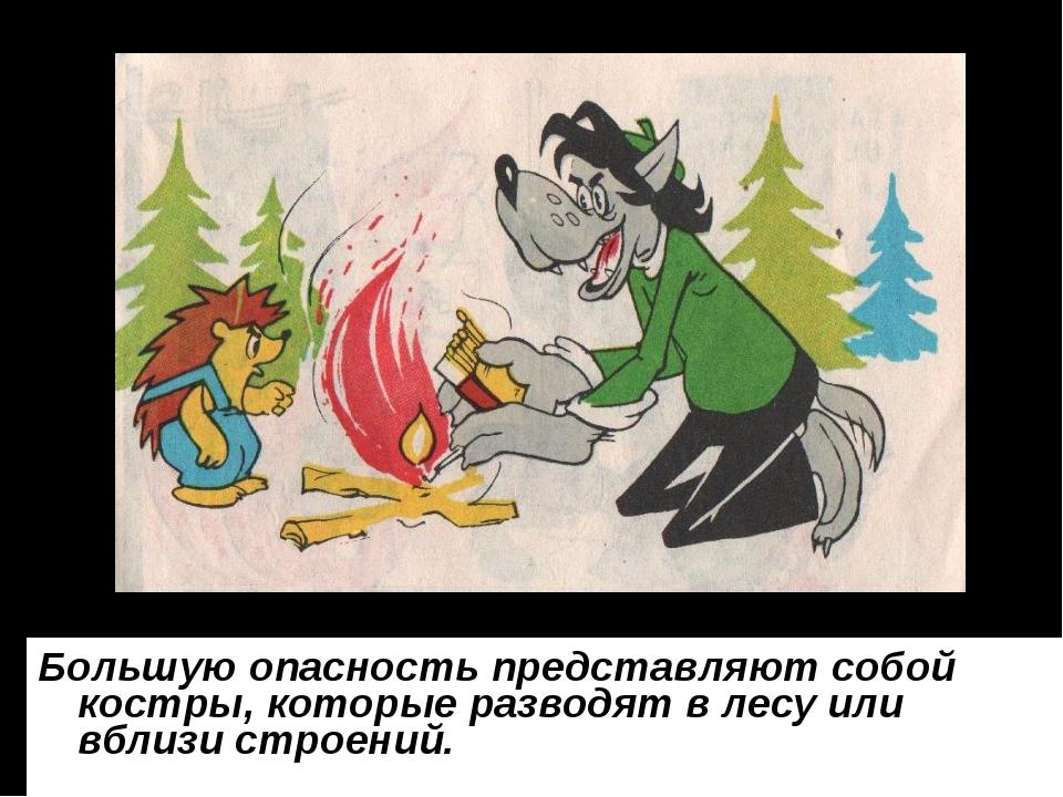 Большую опасность представляют собой костры, которые разводят в лесу или вбли...