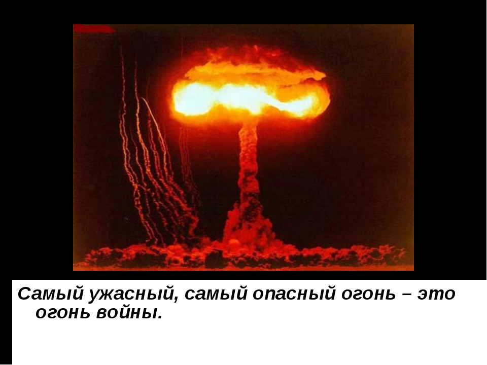 Самый ужасный, самый опасный огонь – это огонь войны.