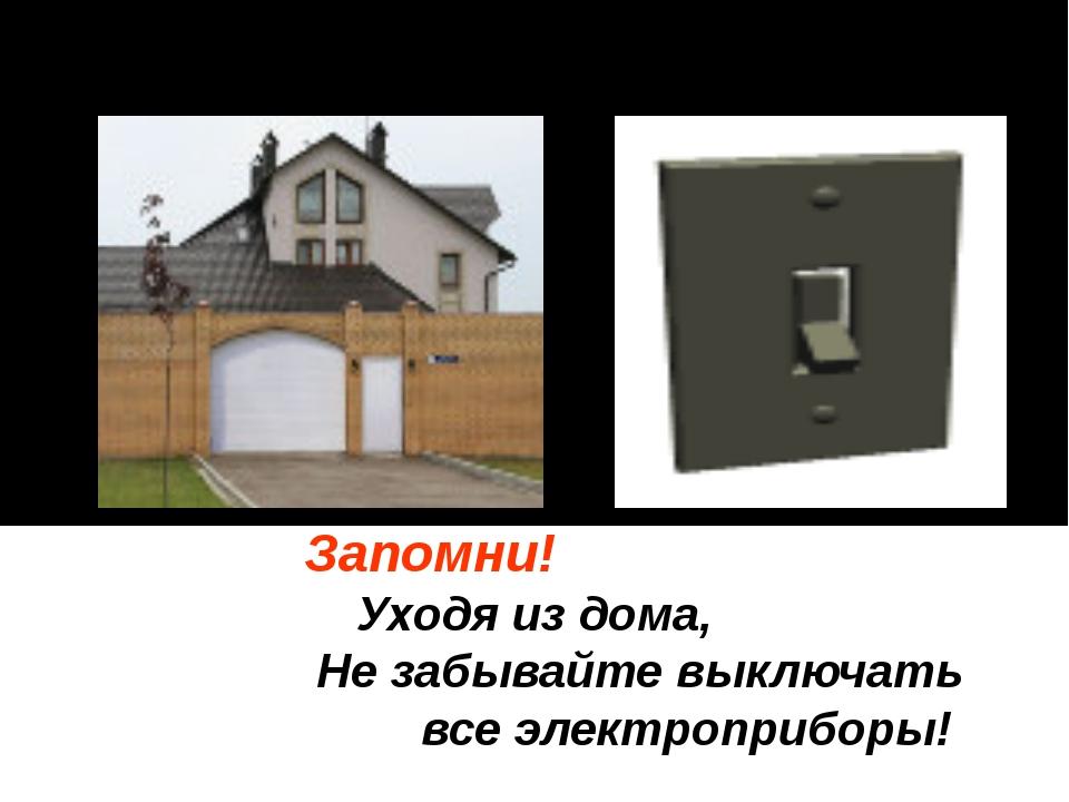 Запомни! Уходя из дома, Не забывайте выключать все электроприборы!
