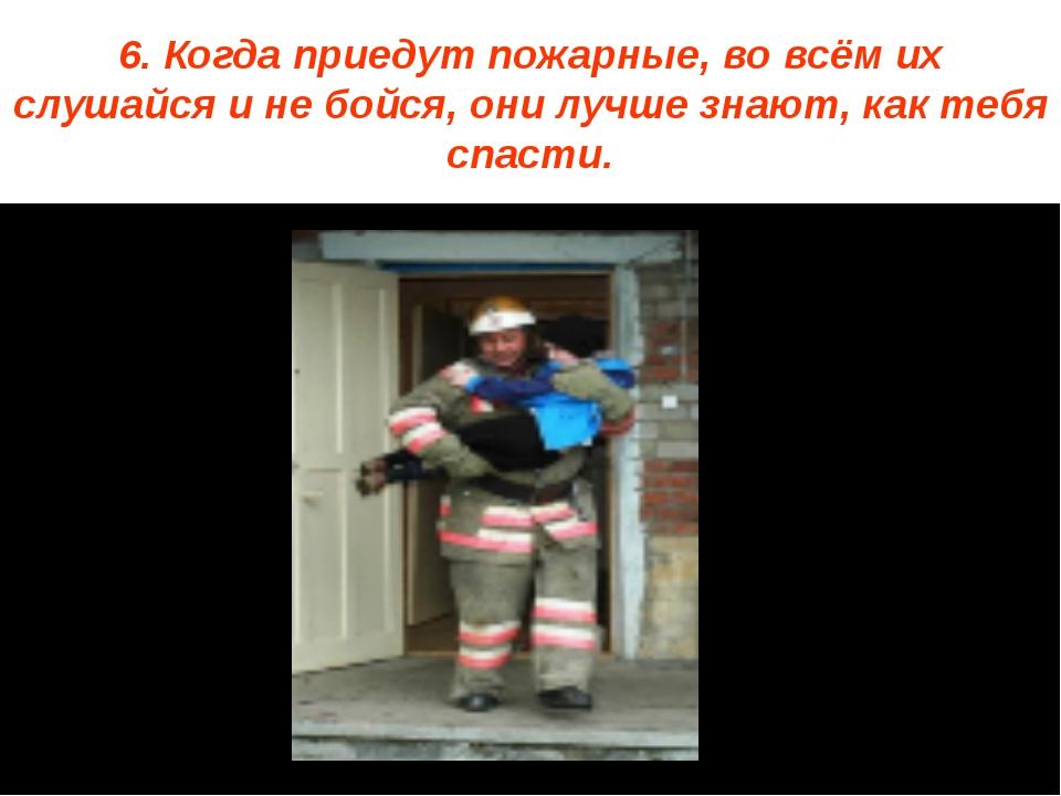 6. Когда приедут пожарные, во всём их слушайся и не бойся, они лучше знают, к...