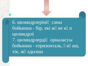 6. цилиндрлерінің саны бойынша - бір, екі және көп цилиндрлі 7. цилиндрлерді