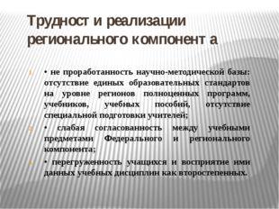 Трудности реализации регионального компонента • не проработанность научно-мет