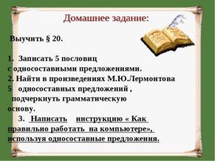 Выучить § 20. Записать 5 пословиц с односоставными предложениями. 2. Найти в