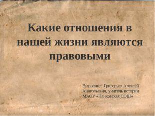 Какие отношения в нашей жизни являются правовыми Выполнил: Григорьев Алексей