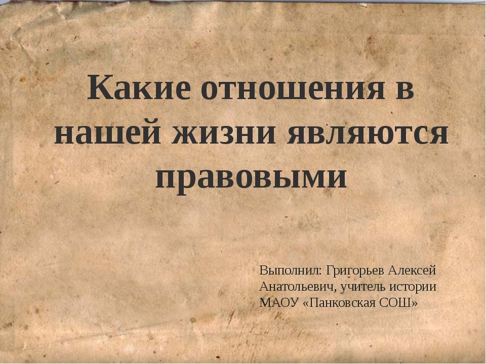 Какие отношения в нашей жизни являются правовыми Выполнил: Григорьев Алексей...