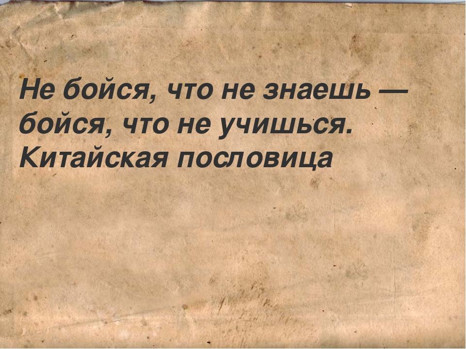 Не бойся, что не знаешь — бойся, что не учишься. Китайская пословица