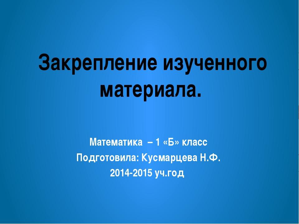 Закрепление изученного материала. Математика – 1 «Б» класс Подготовила: Кусма...