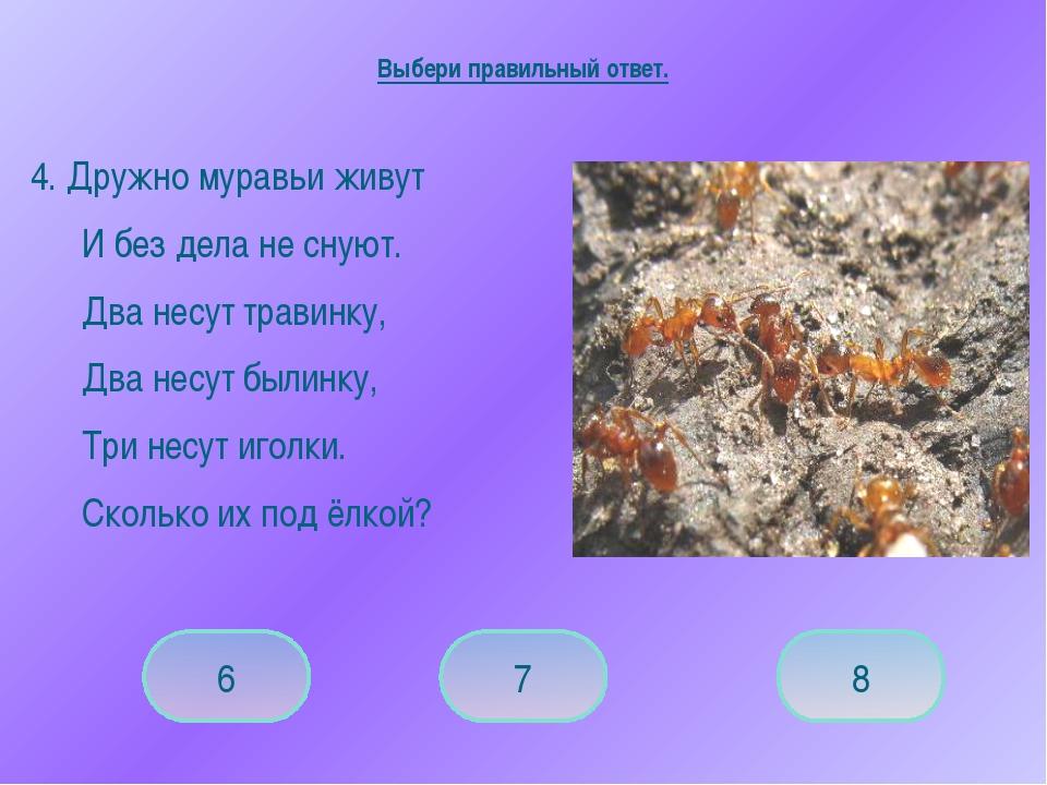 4. Дружно муравьи живут И без дела не снуют. Два несут травинку, Два несут...