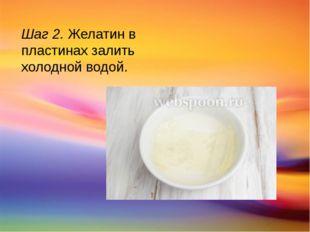 Шаг 2. Желатин в пластинах залить холодной водой.