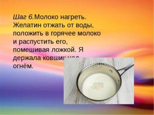 Шаг 6.Молоко нагреть. Желатин отжать от воды, положить в горячее молоко и рас