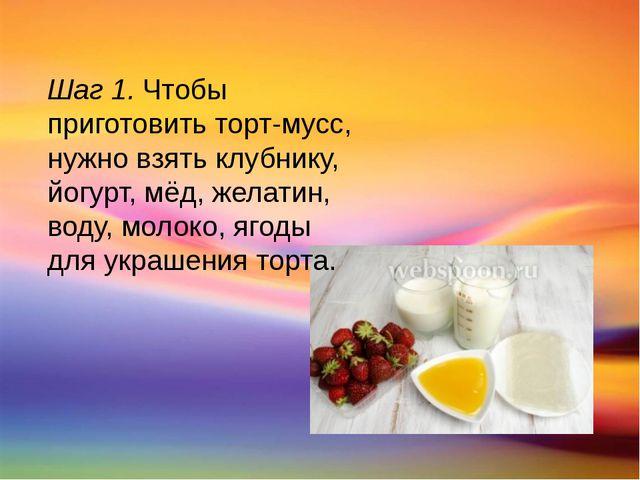 Шаг 1. Чтобы приготовить торт-мусс, нужно взять клубнику, йогурт, мёд, желати...