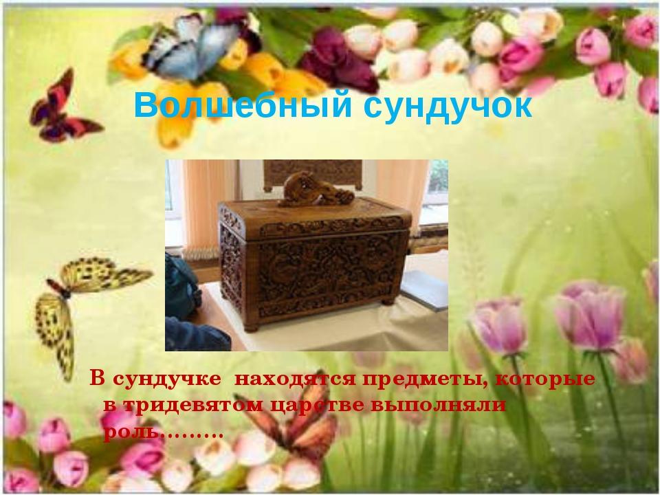 В сундучке находятся предметы, которые в тридевятом царстве выполняли роль……...