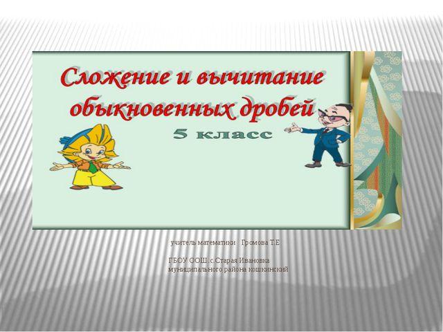 учитель математики Громова Т.Е ГБОУ ООШ.с.Старая Ивановка муниципального рай...