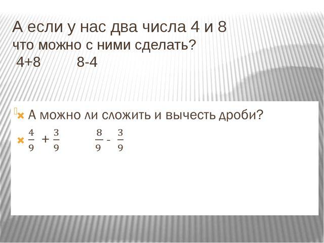 А если у нас два числа 4 и 8 что можно с ними сделать? 4+8 8-4