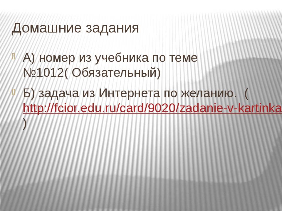 Домашние задания А) номер из учебника по теме №1012( Обязательный) Б) задача...