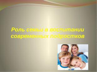 Роль семьи в воспитании современных подростков