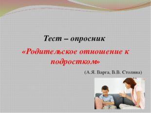 Тест – опросник «Родительское отношение к подростком» (А.Я. Варга, В.В. Стол