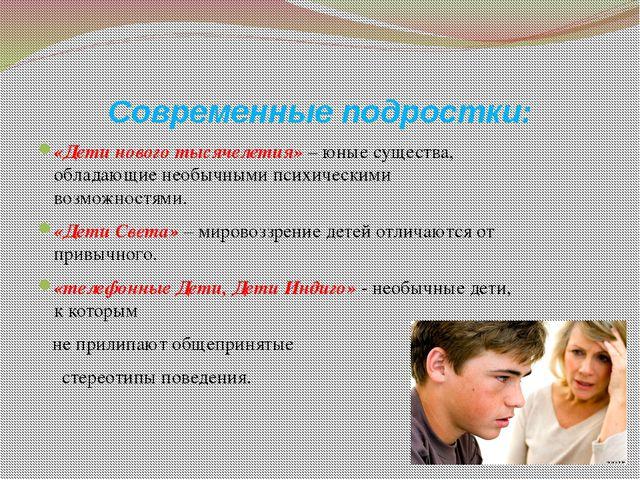 Современные подростки: «Дети нового тысячелетия» – юные существа, обладающие...