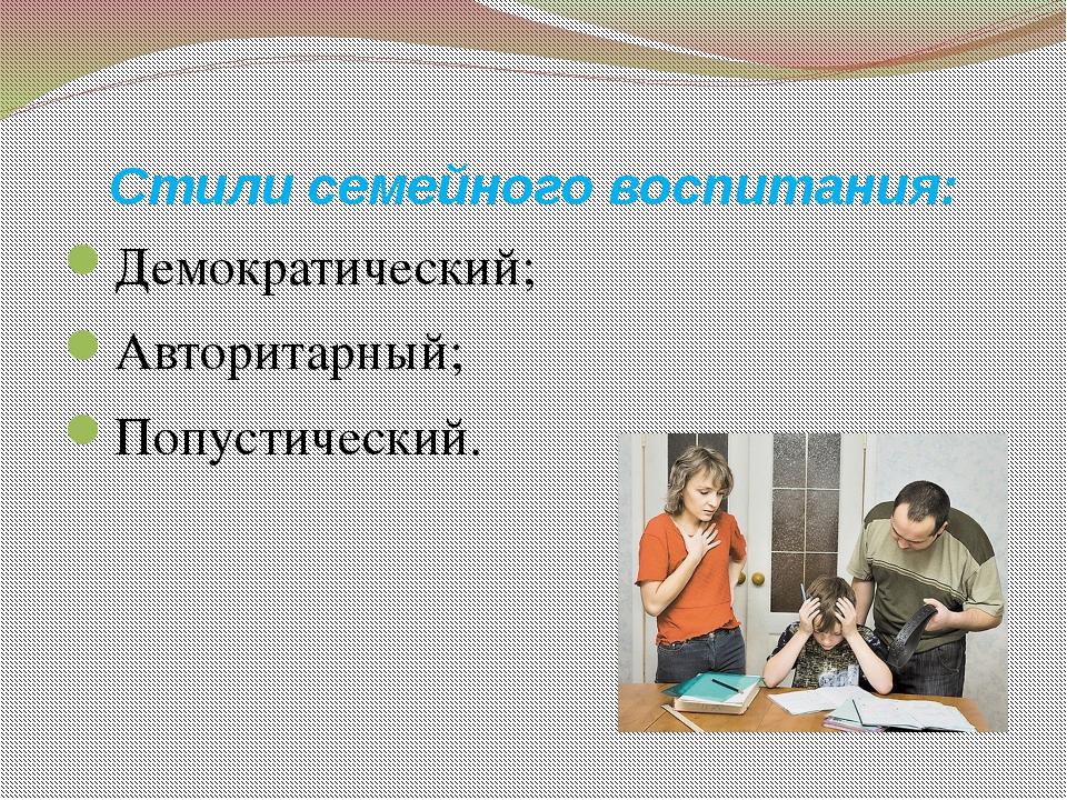 Стили семейного воспитания: Демократический; Авторитарный; Попустический.