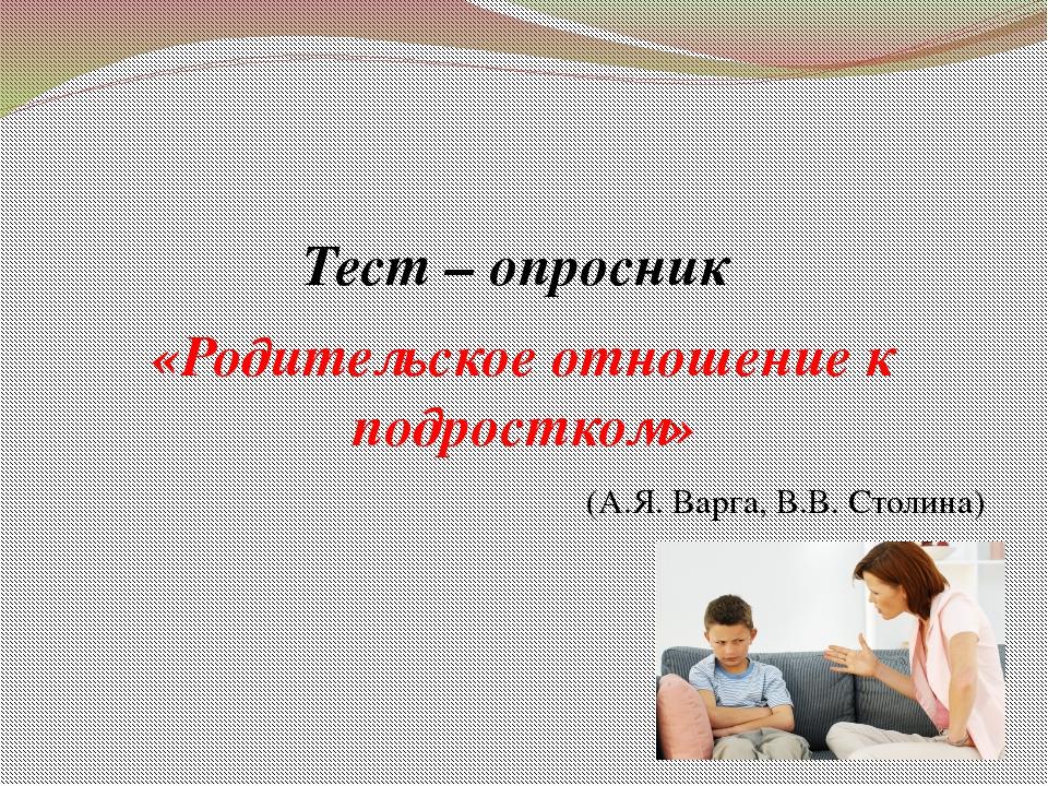 Тест – опросник «Родительское отношение к подростком» (А.Я. Варга, В.В. Стол...