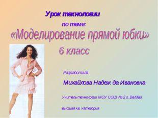 Урок технологии по теме: Разработала: Михайлова Надежда Ивановна Учитель техн
