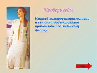 Проверь себя Нарисуй конструктивные линии и выполни моделирование прямой юбки