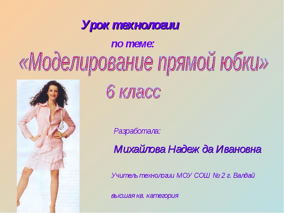 Урок технологии по теме: Разработала: Михайлова Надежда Ивановна Учитель техн...