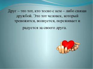 Друг – это тот, кто тесно с кем – либо связан дружбой. Это тот человек, кото