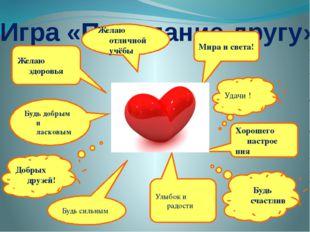 Игра «Пожелание другу» Желаю здоровья Желаю отличной учёбы Будь счастлив Удач