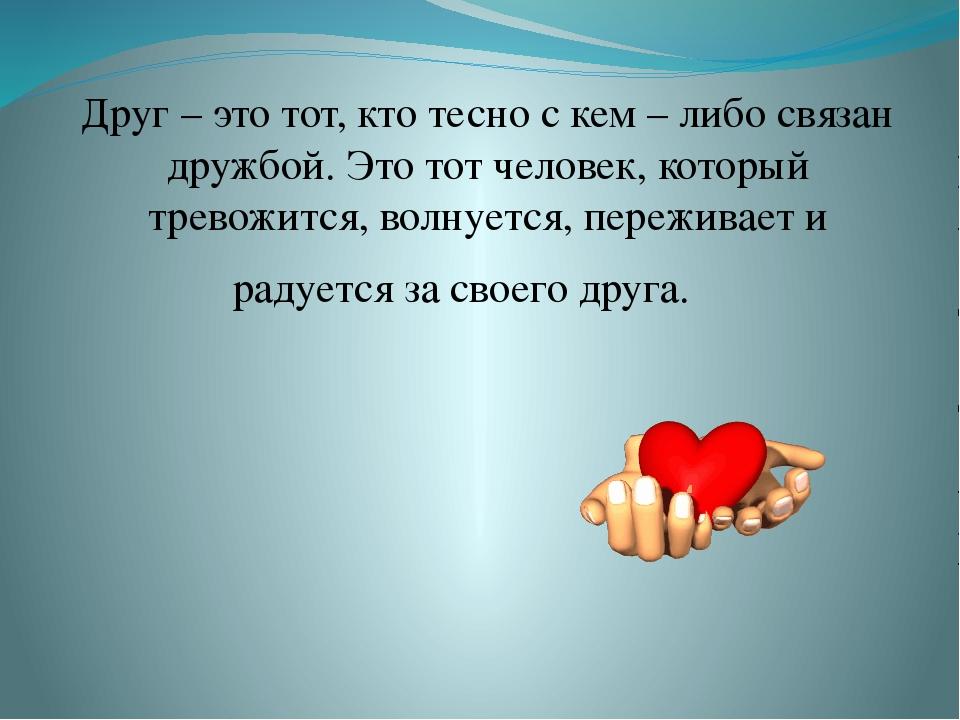 Друг – это тот, кто тесно с кем – либо связан дружбой. Это тот человек, кото...