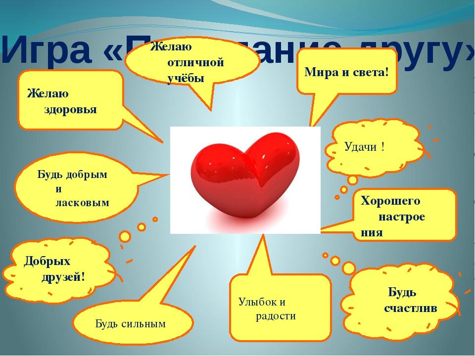 Игра «Пожелание другу» Желаю здоровья Желаю отличной учёбы Будь счастлив Удач...