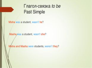 Глагол-связка to be Past Simple Misha was a student, wasn't he? Masha was a s