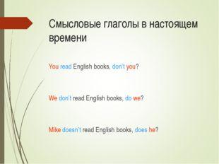 Смысловые глаголы в настоящем времени You read English books, don't you? We d