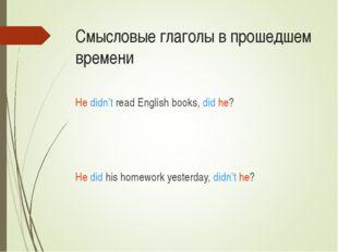 Смысловые глаголы в прошедшем времени He didn't read English books, did he? H