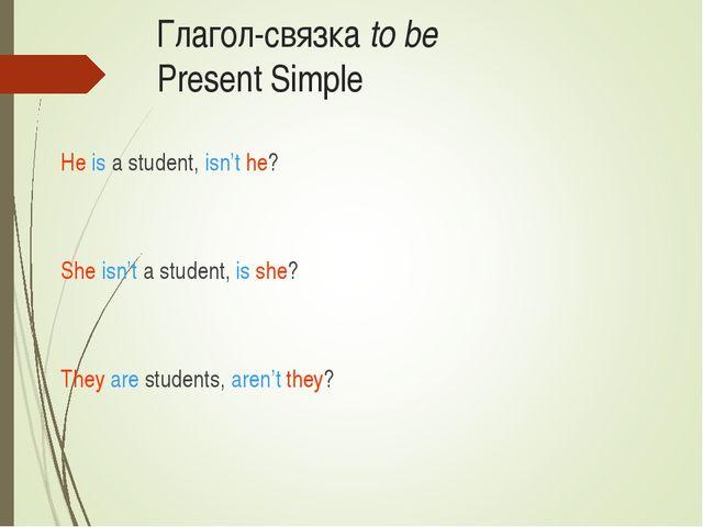 Глагол-связка to be Present Simple He is a student, isn't he? She isn't a stu...