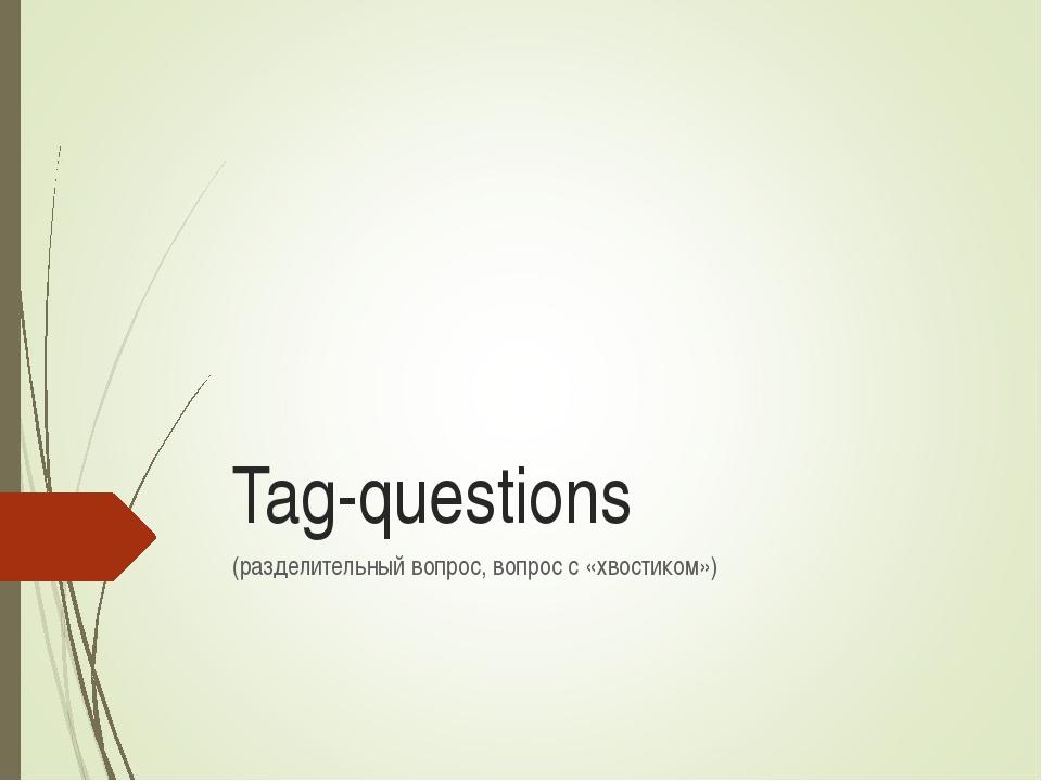 Tag-questions (разделительный вопрос, вопрос с «хвостиком»)