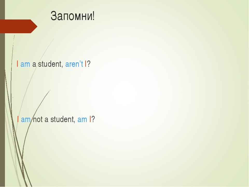 Запомни! I am a student, aren't I? I am not a student, am I?