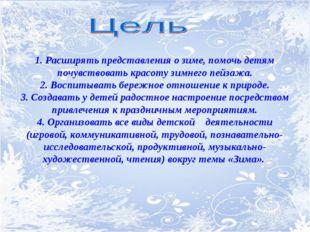 1. Расширять представления о зиме, помочь детям почувствовать красоту зимнего