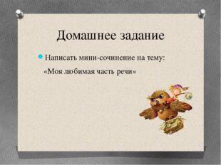 Домашнее задание Написать мини-сочинение на тему: «Моя любимая часть речи»