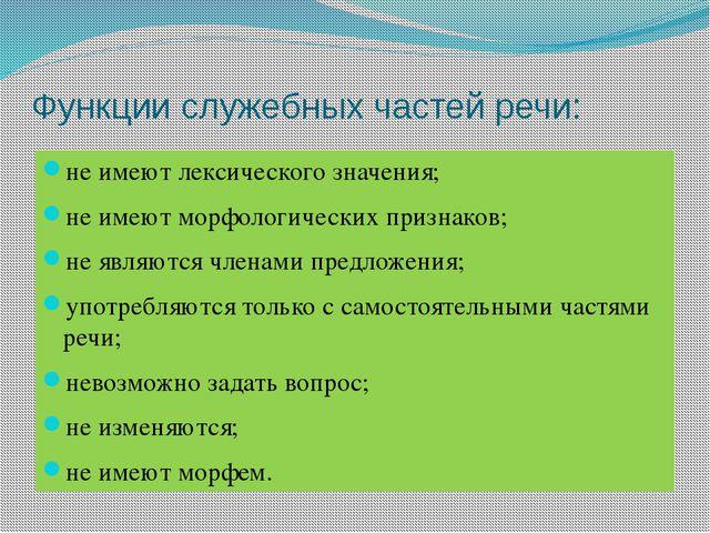 Функции служебных частей речи: не имеют лексического значения; не имеют морфо...