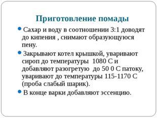 Приготовление помады Сахар и воду в соотношении 3:1 доводят до кипения , сним