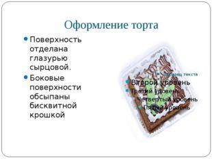 Оформление торта Поверхность отделана глазурью сырцовой. Боковые поверхности