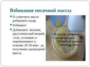 Взбивание песочной массы В сливочное масло добавляют сахар Взбивают Добавляют