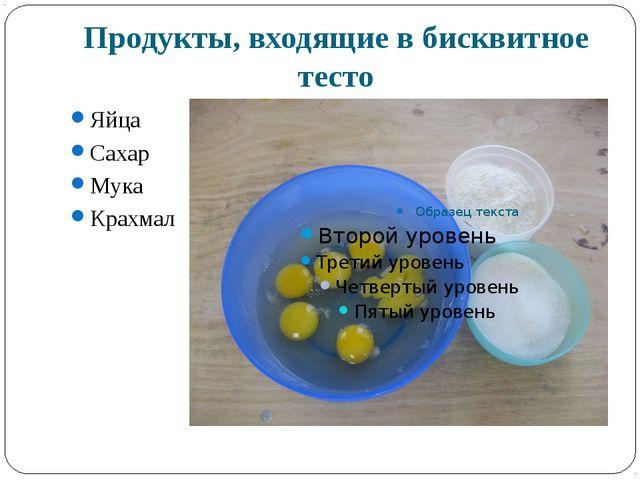 Продукты, входящие в бисквитное тесто Яйца Сахар Мука Крахмал