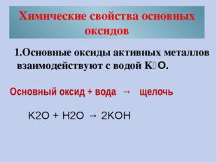 Химические свойства основных оксидов 1.Основные оксиды активных металлов взаи