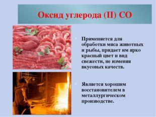 Оксид углерода (II) CO Применяется для обработки мяса животных и рыбы, придае
