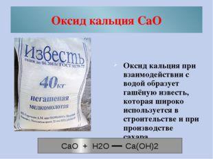 Оксид кальция СаO Оксид кальция при взаимодействии с водой образует гашёную и